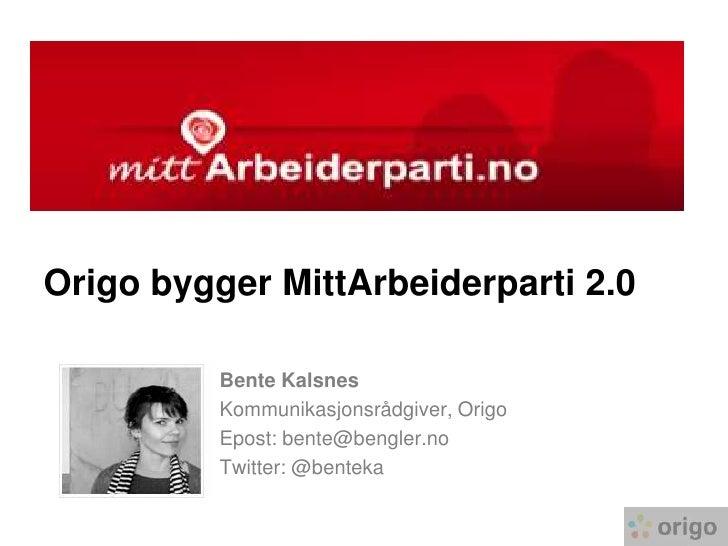 Origo bygger MittArbeiderparti 2.0 <br />Bente Kalsnes<br />Kommunikasjonsrådgiver, Origo<br />Epost: bente@bengler.no<br ...