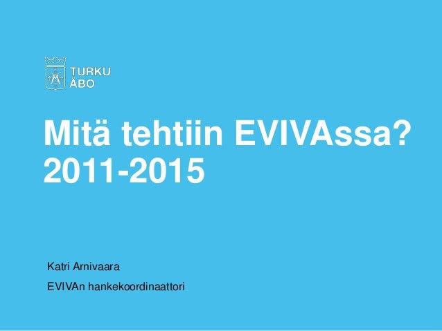 Katri Arnivaara EVIVAn hankekoordinaattori Mitä tehtiin EVIVAssa? 2011-2015