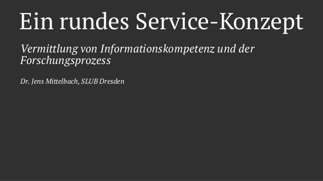 Ein rundes Service-Konzept Vermittlung von Informationskompetenz und der Forschungsprozess Dr. Jens Mittelbach, SLUB Dresd...