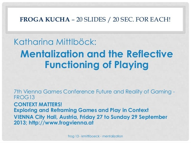 FROGA KUCHA – 20 SLIDES / 20 SEC. FOR EACH! Katharina Mittlböck: Mentalization and the Reflective Functioning of Playing 7...