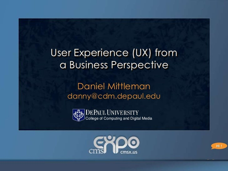 User Experience (UX) from  a Business Perspective     Daniel Mittleman   danny@cdm.depaul.edu      College of Computing an...