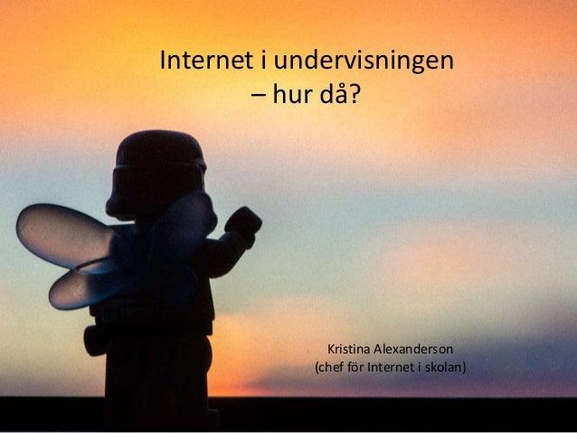 Internet i undervisningen – hur då?  Kristina Alexanderson (chef för Internet i skolan)