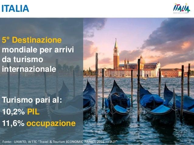 5° Destinazione mondiale per arrivi da turismo internazionale Turismo pari al: 10,2% PIL 11,6% occupazione Fonte: UNWTO, W...