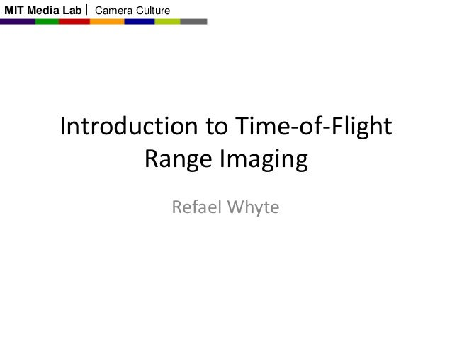 MIT Media Lab  Camera Culture  Introduction to Time-of-Flight Range Imaging Refael Whyte