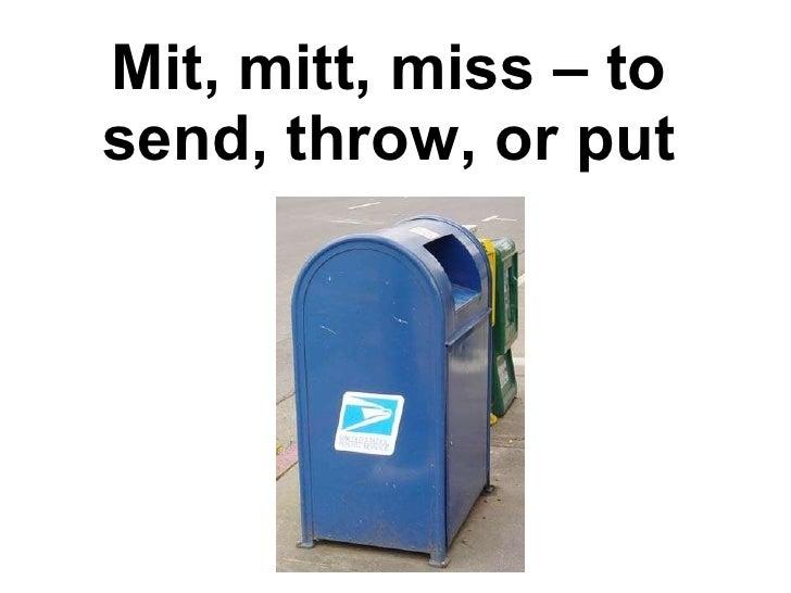 Mit, mitt, miss – to send, throw, or put