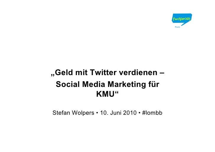 """""""Geld mit Twitter verdienen –  Social Media Marketing für            KMU""""  Stefan Wolpers • 10. Juni 2010 • #lombb"""