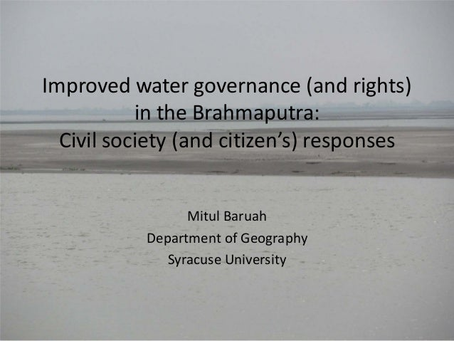 Improved water governance (and rights) in the Brahmaputra: Civil society (and citizen's) responses Mitul Baruah Department...