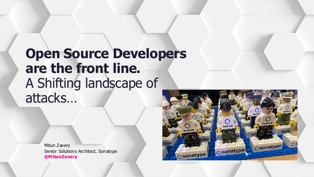 Mitun Zavery Senior Solutions Architect, Sonatype @MitunZavery Open Source Developers are the front line. A Shifting lands...