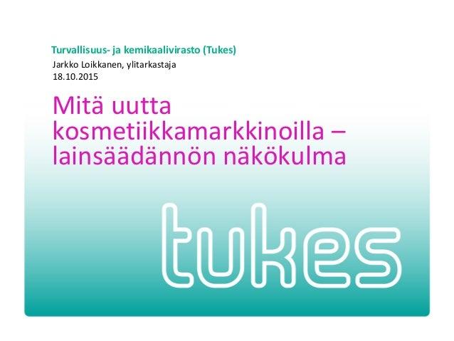 Turvallisuus- ja kemikaalivirasto (Tukes) Mitä uutta kosmetiikkamarkkinoilla – lainsäädännön näkökulma Jarkko Loikkanen, y...