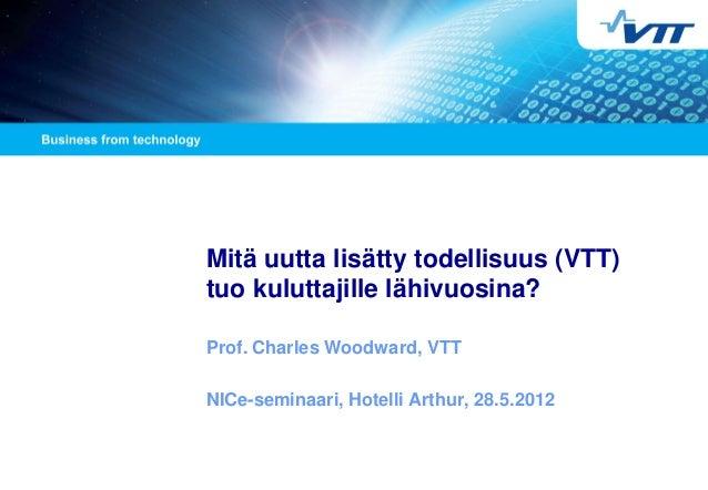 Mitä uutta lisätty todellisuus (VTT) tuo kuluttajille lähivuosina? Prof. Charles Woodward, VTT NICe-seminaari, Hotelli Art...