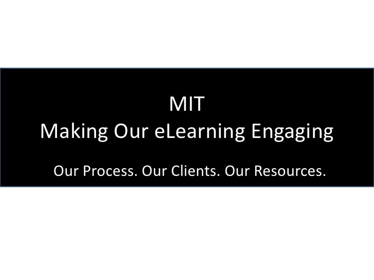 MITMaking Our eLearning Engaging Our Process. Our Clients. Our Resources.