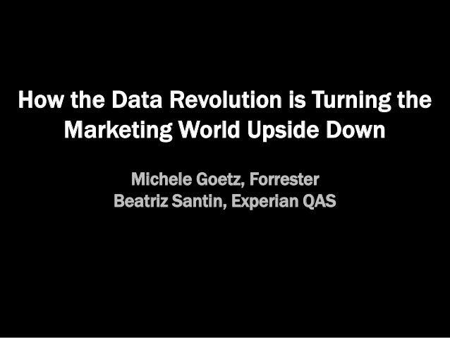 How the Data Revolution is Turning the Marketing World Upside Down Michele Goetz, Forrester Beatriz Santin, Experian QAS