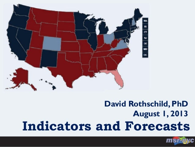 Indicators and Forecasts David Rothschild, PhD August 1, 2013