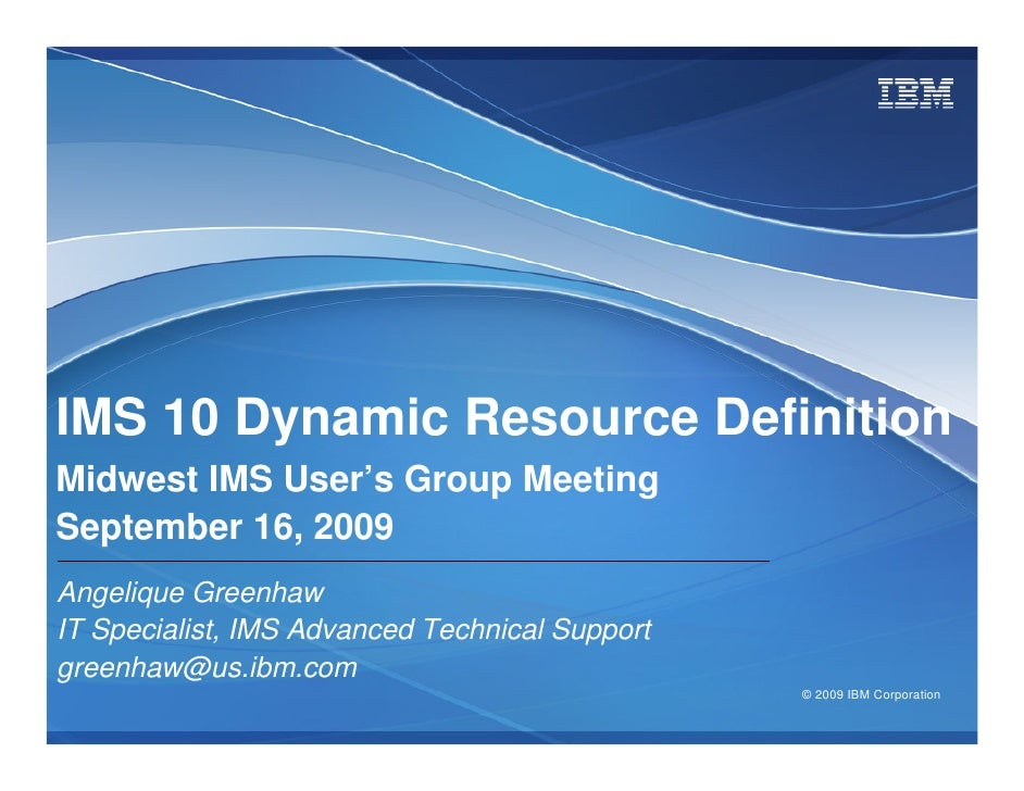 IMS 10 Dynamic Resource Definition Midwest IMS User's Group Meeting September 16, 2009 Angelique Greenhaw IT Specialist, I...