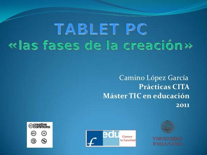 TABLET PC«las fases de la creación»<br />Camino López García<br />Prácticas CITA<br />Máster TIC en educación<br />2011<br />