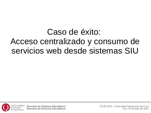 Dirección de Sistemas Informáticos Dirección de Servicios Informáticos TICAR 2015 - Universidad Nacional de San Luis 23 y ...