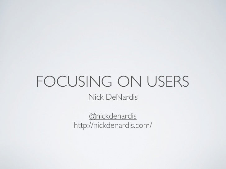 FOCUSING ON USERS         Nick DeNardis           @nickdenardis     http://nickdenardis.com/