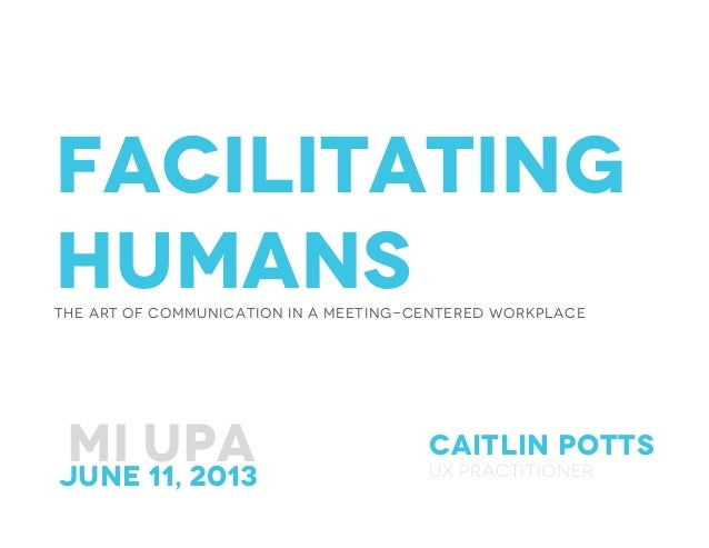 FacilitatingHumansThe Art of Communication in a meeting-Centered workplaceCaitlin pottsUx practitionerMI UPA June 11, 20...