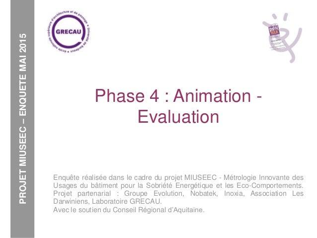 Phase 4 : Animation - Evaluation Enquête réalisée dans le cadre du projet MIUSEEC - Métrologie Innovante des Usages du bât...