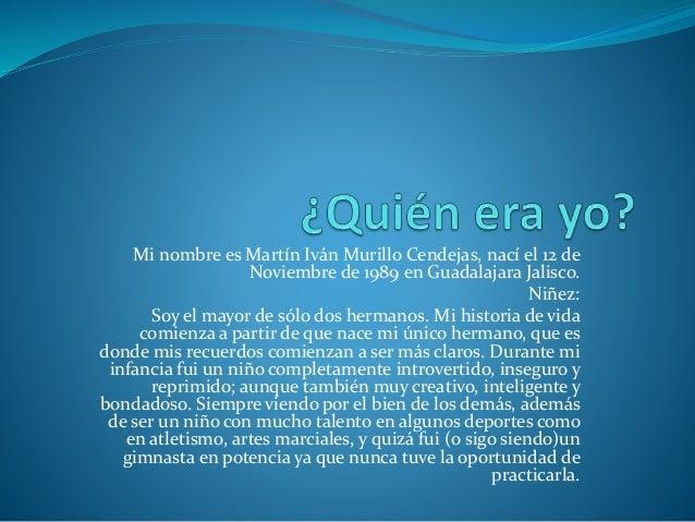 Mi nombre es Martín Iván Murillo Cendejas, nací el 12 de Noviembre de 1989 en Guadalajara Jalisco. Niñez: Soy el mayor de ...