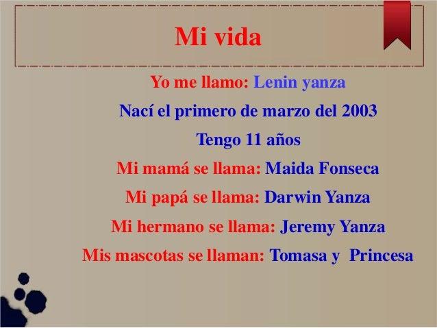 Mi vida Yo me llamo: Lenin yanza Nací el primero de marzo del 2003  Tengo 11 años Mi mamá se llama: Maida Fonseca Mi papá ...