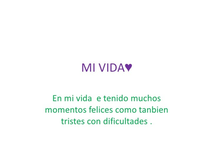 MI VIDA♥<br />En mi vida  e tenido muchos momentos felices como tanbien tristes con dificultades .<br />