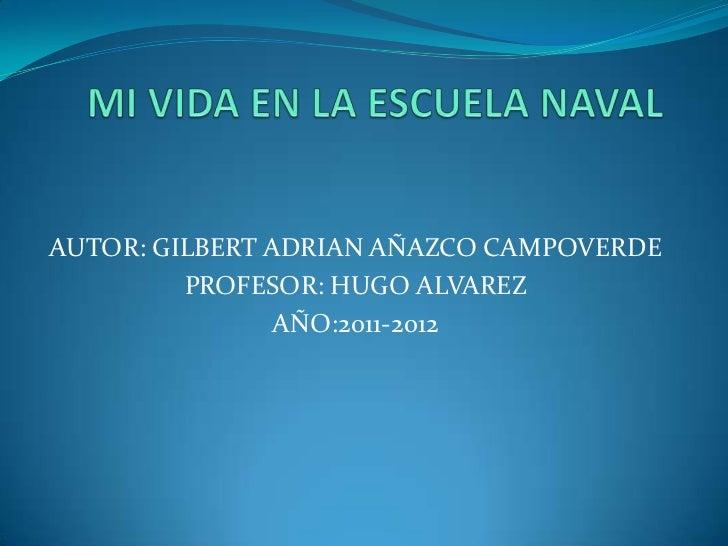 MI VIDA EN LA ESCUELA NAVAL<br />AUTOR: GILBERT ADRIAN AÑAZCO CAMPOVERDE<br />PROFESOR: HUGO ALVAREZ<br />AÑO:2011-2012<br />