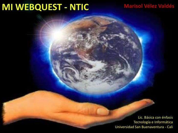 MI WEBQUEST - NTIC<br /> Marisol Vélez Valdés<br />Lic. Básica con énfasis <br /> Tecnología e Informática<br />Universida...