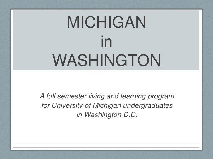 MichiganinWashington<br />A full semester living and learning program<br />for University of Michigan undergraduates<br />...