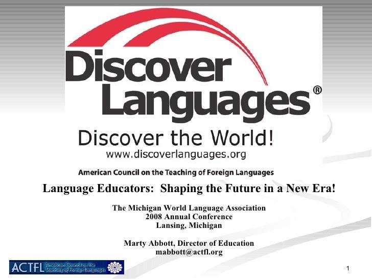 Language Educators:  Shaping the Future in a New Era! The Michigan World Language Association 2008 Annual Conference Lansi...