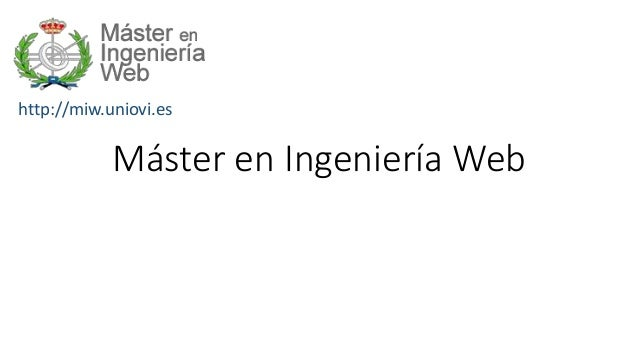 http://miw.uniovi.es Máster en Ingeniería Web