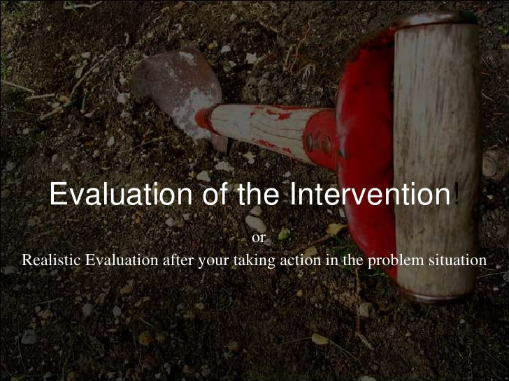 Evaluation of the Intervention!orRealisticEvaluationafteryourtakingaction in the problemsituation<br />