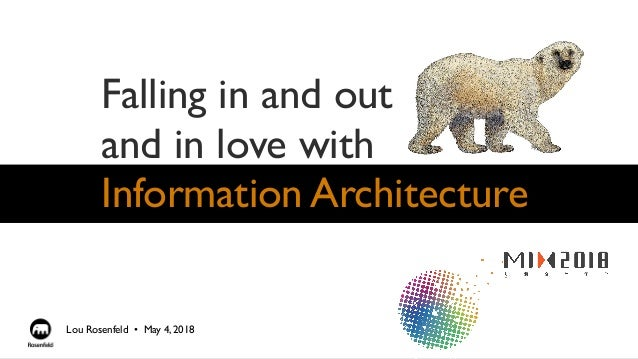 Falling in and out and in love with Information Architecture Lou Rosenfeld •  May 4, 2018