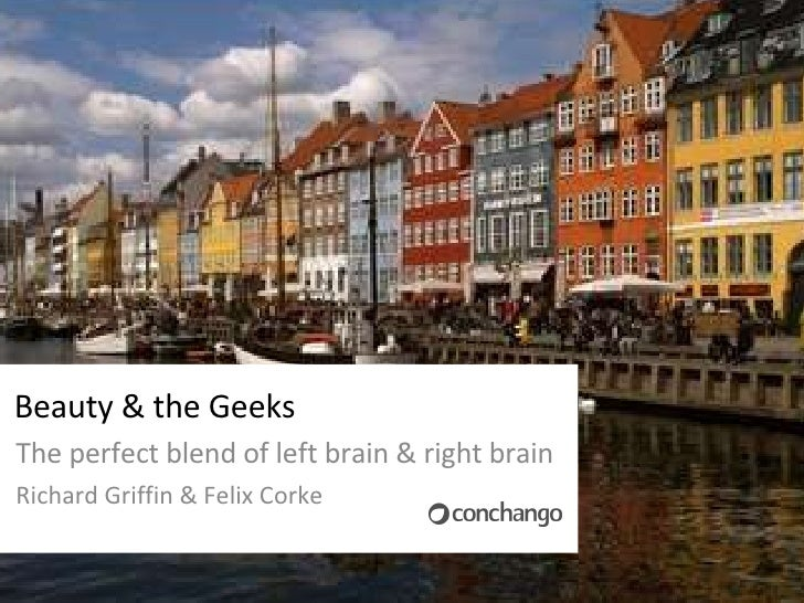Beauty & the Geeks The perfect blend of left brain & right brain Richard Griffin & Felix Corke
