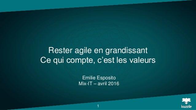 Rester agile en grandissant Ce qui compte, c'est les valeurs Emilie Esposito Mix-IT – avril 2016 1