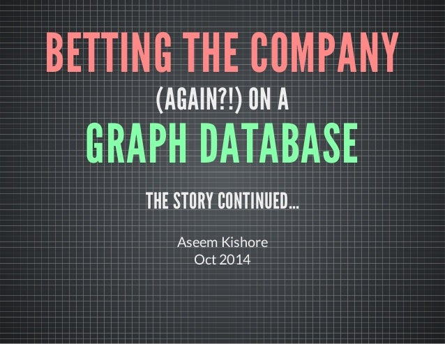BETTING THE COMPANY  (AGAIN?!) ON A  GRAPH DATABASE  THE STORY CONTINUED…  Aseem Kishore  Oct 2014