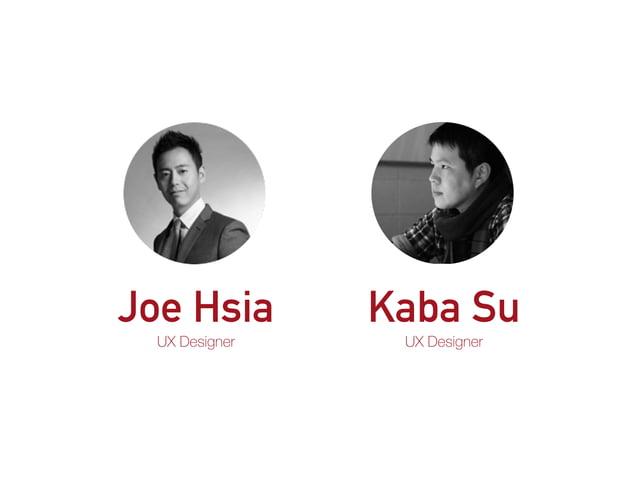 Joe Hsia UX Designer Kaba Su UX Designer