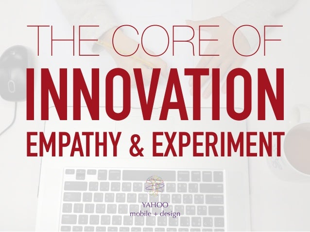 INNOVATION YAHOO mobile + design THE CORE OF EMPATHY & EXPERIMENT