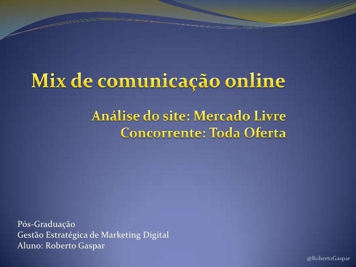 @RobertoGaspar<br />Mix de comunicação online<br />Análise do site: Mercado Livre<br />Concorrente: Toda Oferta<br />Pós-G...