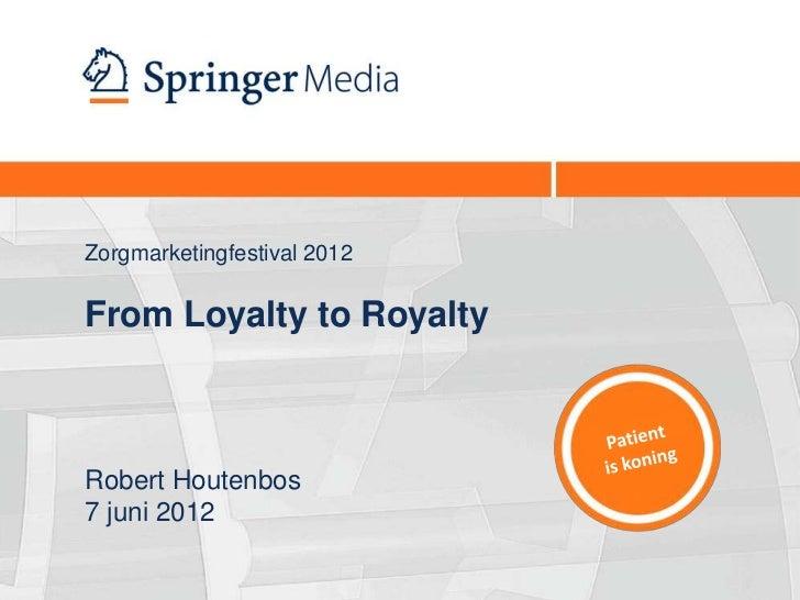 Zorgmarketingfestival 2012From Loyalty to RoyaltyRobert Houtenbos7 juni 2012