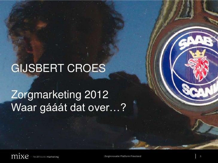 GIJSBERT CROESZorgmarketing 2012Waar gááát dat over…?                 Zorginnovatie Platform Flevoland       1