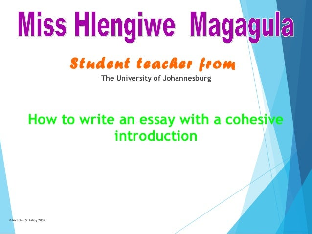Student teacher from The University of Johannesburg  How to write an essay with a cohesive introduction  © Nicholas G. Ash...