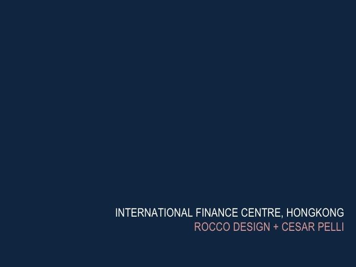 INTERNATIONAL FINANCE CENTRE, HONGKONG ROCCO DESIGN + CESAR PELLI