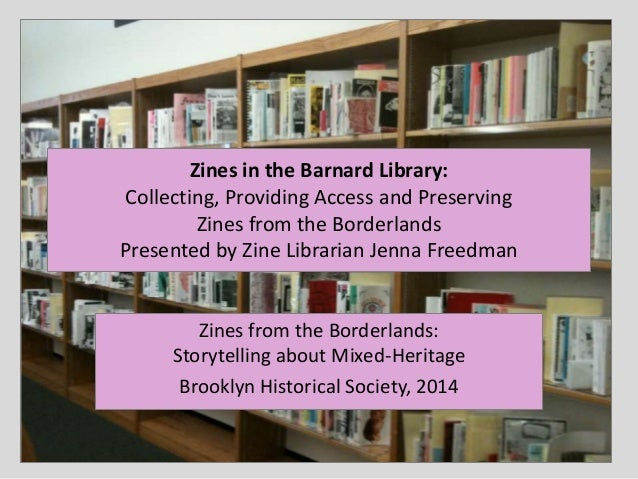 Zines in the Barnard Library: Collecting, Providing Access and Preserving Zines from the Borderlands Presented by Zine Lib...