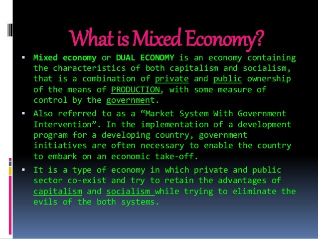 mixed economic system a mixed economy Mixed economic systemwhat it meansa mixed economic system combines elements of a planned economy and a market economy in a planned economy government planners make most of the decisions about the production and distribution of goods and services, while in a market economy such forces as supply (the amount of any good or service that a seller is willing to sell over a range of prices), demand .