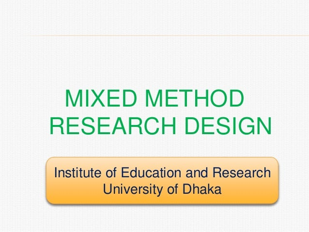 MIXED METHOD RESEARCH DESIGN Institute of Education and Research University of Dhaka