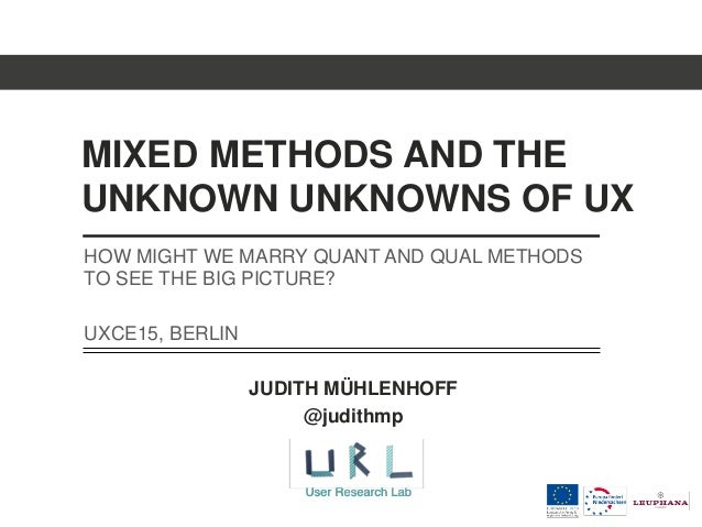 MIXED METHODS AND THE UNKNOWN UNKNOWNS OF UX JUDITH MÜHLENHOFF @judithmp HOW MIGHT WE MARRY QUANT AND QUAL METHODS TO SEE ...