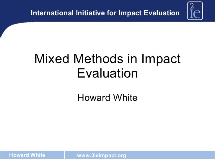 Mixed Methods in Impact Evaluation Howard White International Initiative for Impact Evaluation