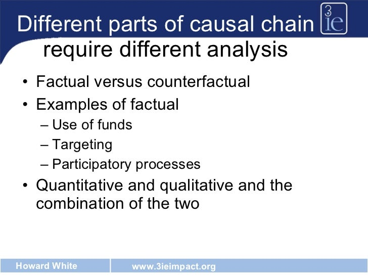 Different parts of causal chain require different analysis <ul><li>Factual versus counterfactual </li></ul><ul><li>Example...