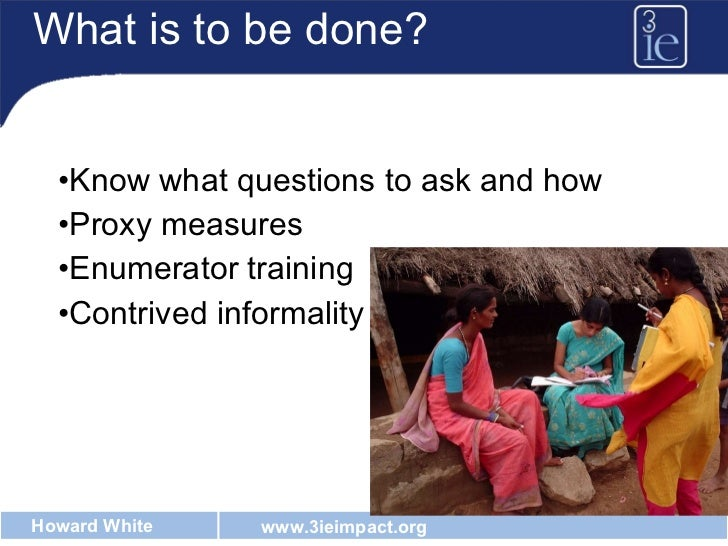 What is to be done? <ul><ul><li>Know what questions to ask and how </li></ul></ul><ul><ul><li>Proxy measures </li></ul></u...